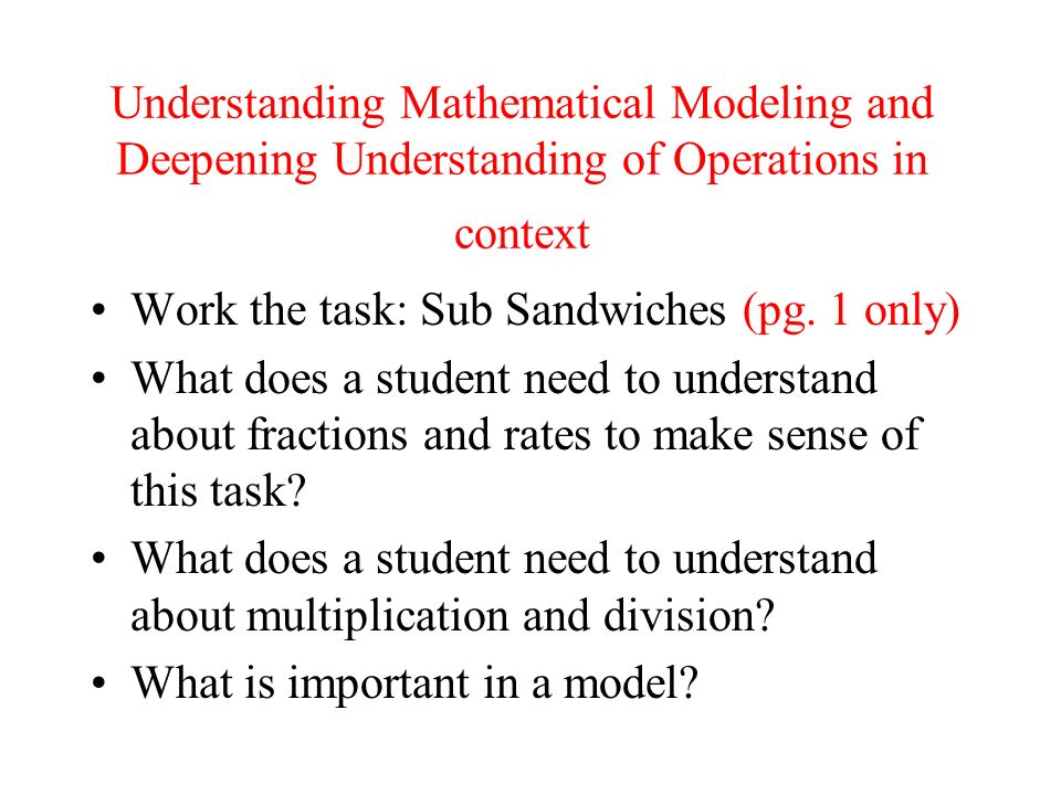Understanding Mathematical Modeling and Deepening Understanding of Operations in context Work the task: Sub Sandwiches (pg. 1 only) What does a studen