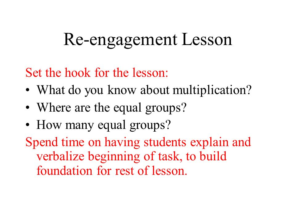 Re-engagement Lesson Set the hook for the lesson: What do you know about multiplication.