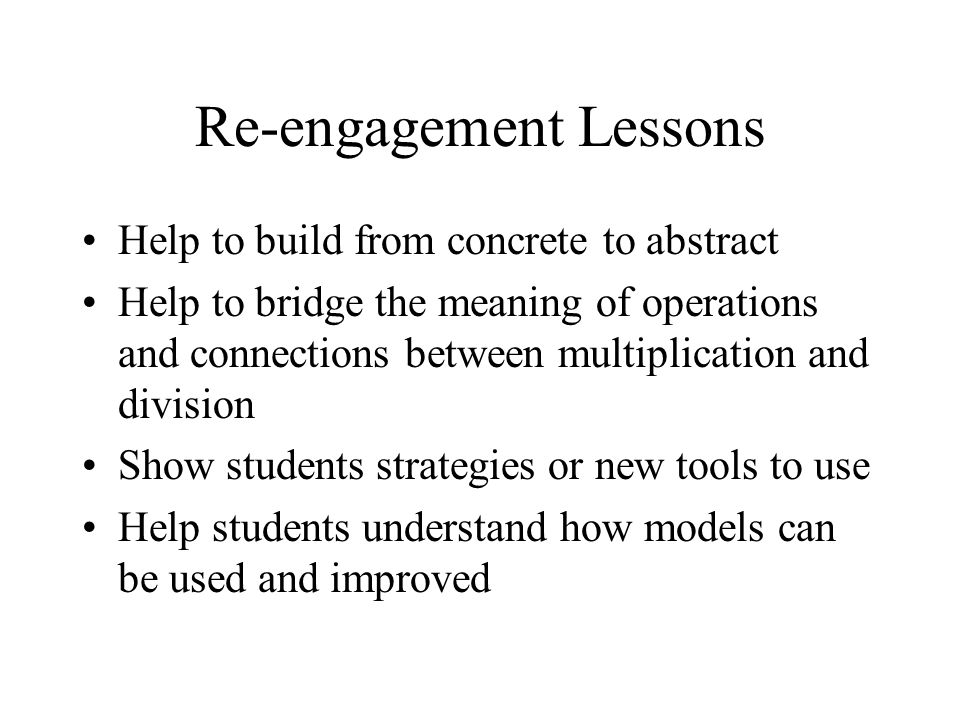 Re-engagement Lessons Help to build from concrete to abstract Help to bridge the meaning of operations and connections between multiplication and division Show students strategies or new tools to use Help students understand how models can be used and improved