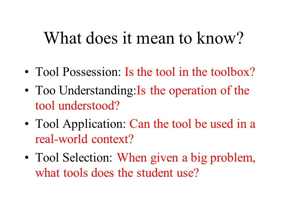 What does it mean to know? Tool Possession: Is the tool in the toolbox? Too Understanding:Is the operation of the tool understood? Tool Application: C