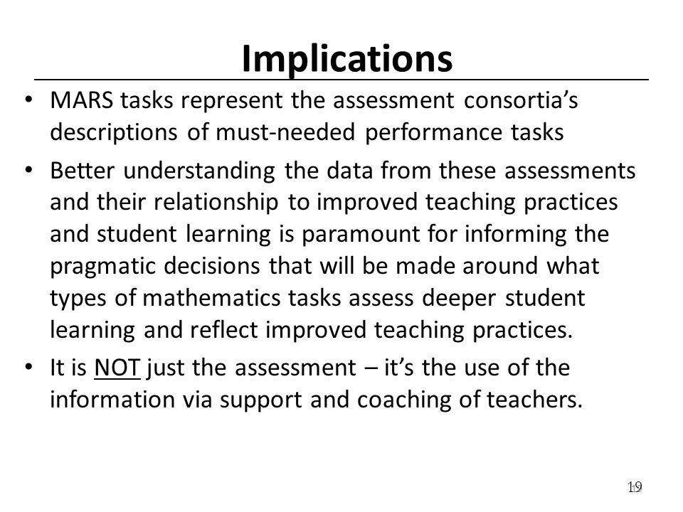 19 Implications MARS tasks represent the assessment consortias descriptions of must-needed performance tasks Better understanding the data from these assessments and their relationship to improved teaching practices and student learning is paramount for informing the pragmatic decisions that will be made around what types of mathematics tasks assess deeper student learning and reflect improved teaching practices.
