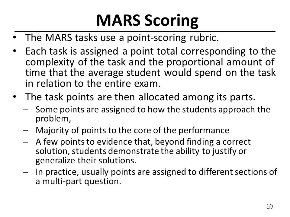 10 MARS Scoring The MARS tasks use a point-scoring rubric. Each task is assigned a point total corresponding to the complexity of the task and the pro