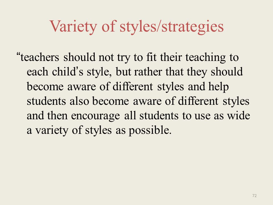 Variety of styles/strategies teachers should not try to fit their teaching to each childs style, but rather that they should become aware of different styles and help students also become aware of different styles and then encourage all students to use as wide a variety of styles as possible.