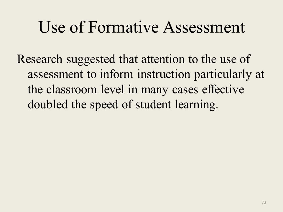 Use of Formative Assessment Research suggested that attention to the use of assessment to inform instruction particularly at the classroom level in many cases effective doubled the speed of student learning.