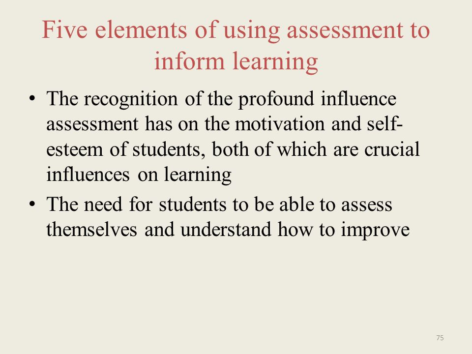 Five elements of using assessment to inform learning The recognition of the profound influence assessment has on the motivation and self- esteem of students, both of which are crucial influences on learning The need for students to be able to assess themselves and understand how to improve 75