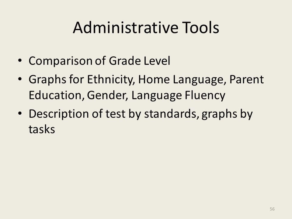 Administrative Tools Comparison of Grade Level Graphs for Ethnicity, Home Language, Parent Education, Gender, Language Fluency Description of test by standards, graphs by tasks 56