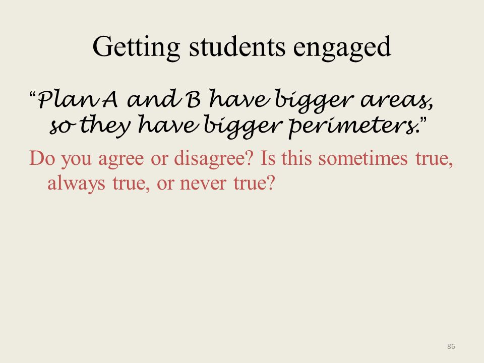 Getting students engaged Plan A and B have bigger areas, so they have bigger perimeters.