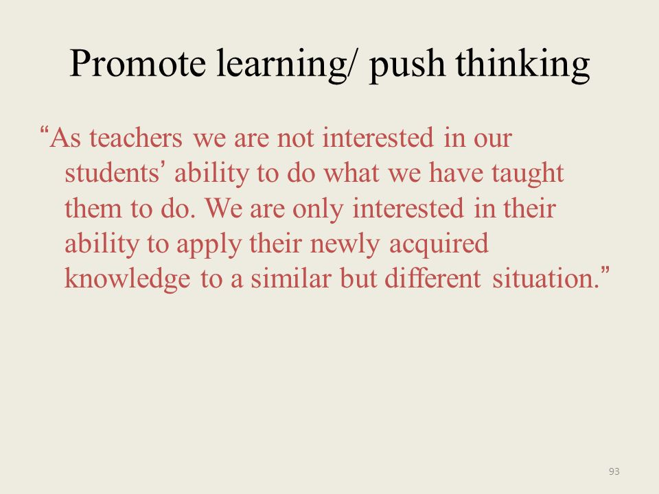 Promote learning/ push thinking As teachers we are not interested in our students ability to do what we have taught them to do. We are only interested