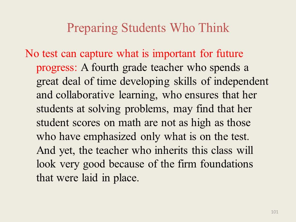 Preparing Students Who Think No test can capture what is important for future progress: A fourth grade teacher who spends a great deal of time developing skills of independent and collaborative learning, who ensures that her students at solving problems, may find that her student scores on math are not as high as those who have emphasized only what is on the test.