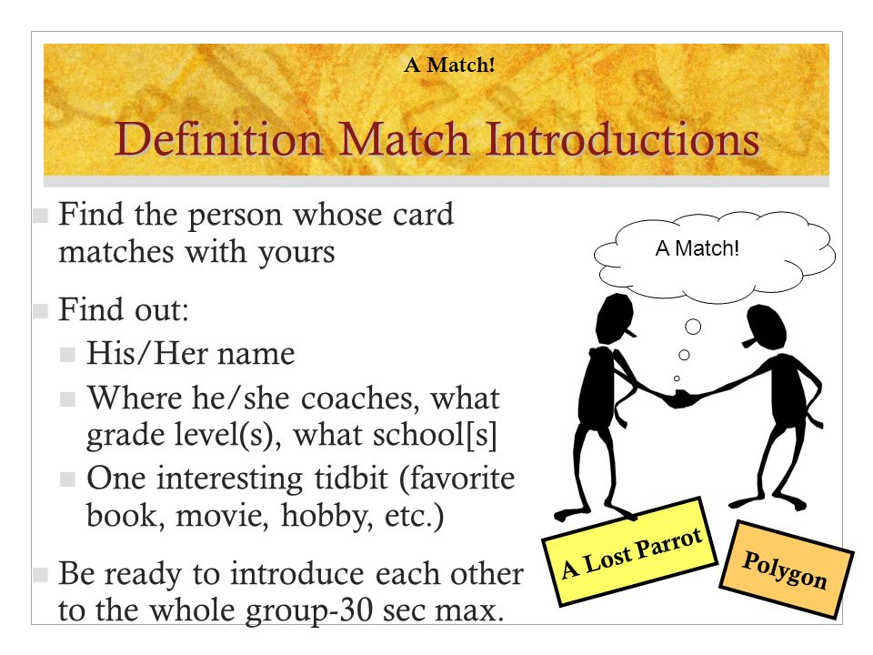Find the person whose card matches with yours Find out: His/Her name Where he/she coaches, what grade level(s), what school[s] One interesting tidbit (favorite book, movie, hobby, etc.) Be ready to introduce each other to the whole group-30 sec max.