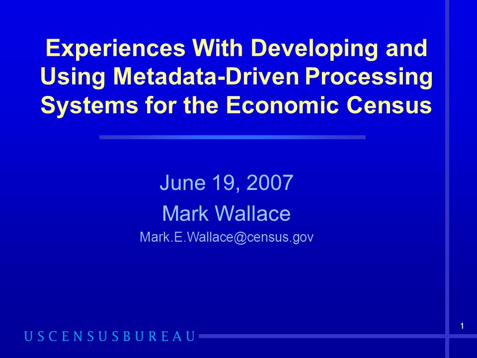 1 Experiences With Developing and Using Metadata-Driven Processing Systems for the Economic Census June 19, 2007 Mark Wallace Mark.E.Wallace@census.gov