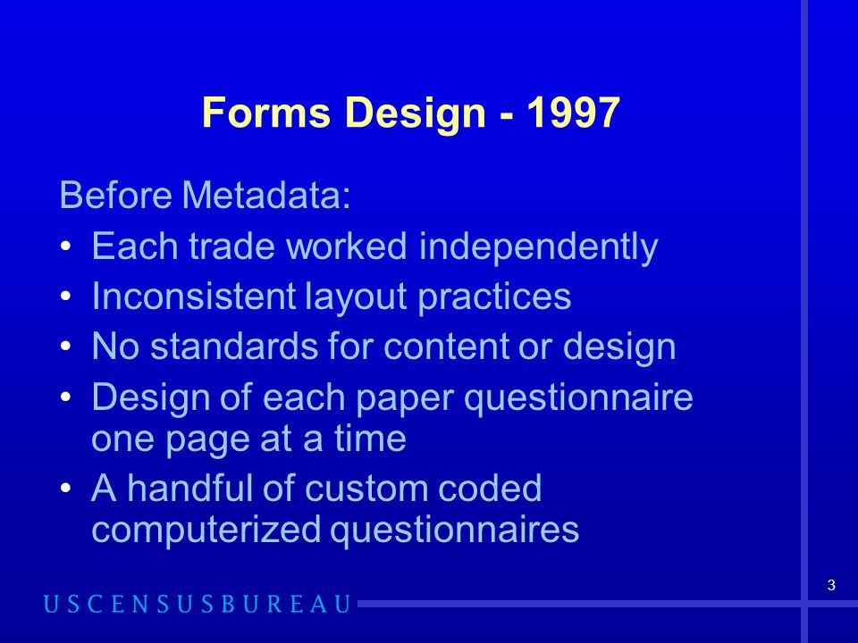 3 Forms Design - 1997 Before Metadata: Each trade worked independently Inconsistent layout practices No standards for content or design Design of each paper questionnaire one page at a time A handful of custom coded computerized questionnaires