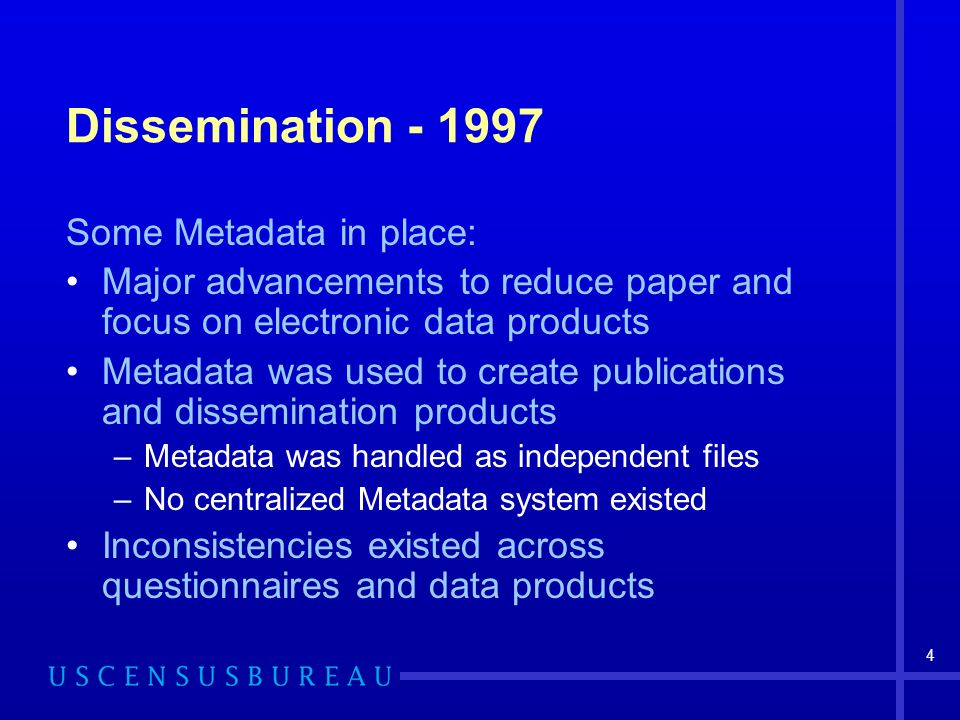 4 Dissemination Some Metadata in place: Major advancements to reduce paper and focus on electronic data products Metadata was used to create publications and dissemination products –Metadata was handled as independent files –No centralized Metadata system existed Inconsistencies existed across questionnaires and data products