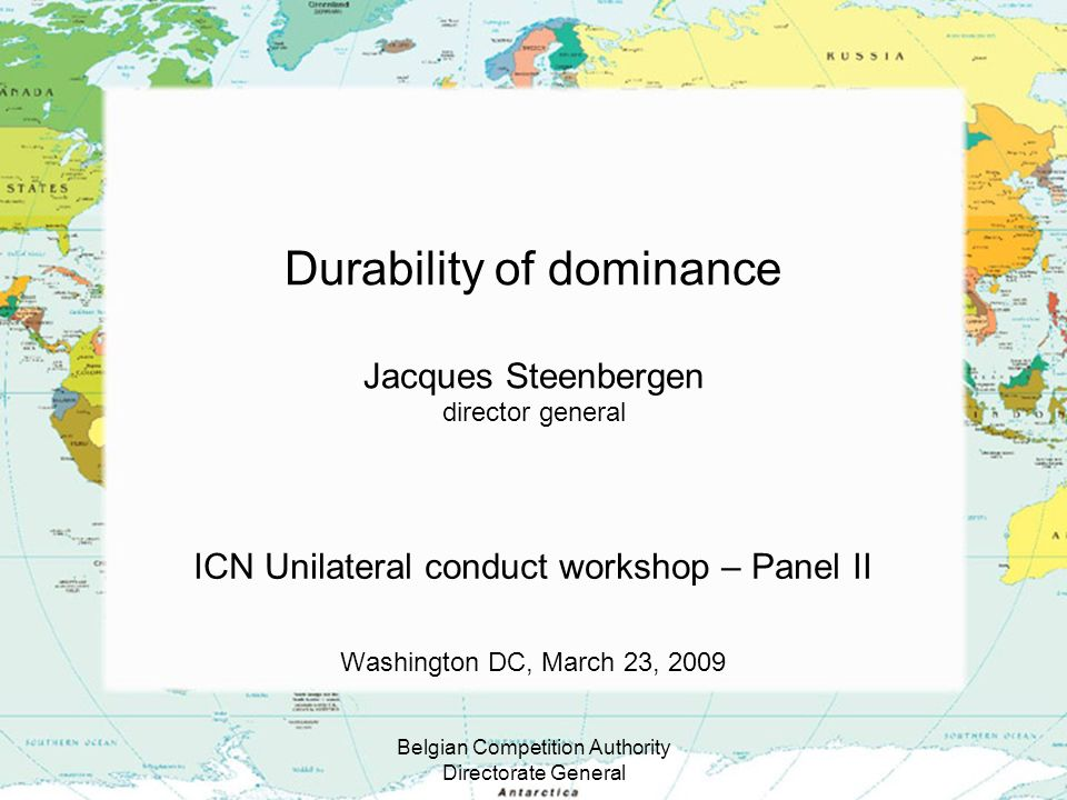 Belgian Competition Authority Directorate General Durability of dominance Jacques Steenbergen director general ICN Unilateral conduct workshop – Panel II Washington DC, March 23, 2009