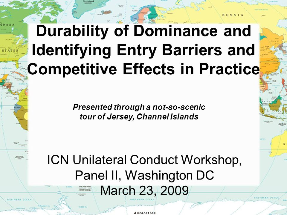 Durability of Dominance and Identifying Entry Barriers and Competitive Effects in Practice ICN Unilateral Conduct Workshop, Panel II, Washington DC March 23, 2009 Presented through a not-so-scenic tour of Jersey, Channel Islands