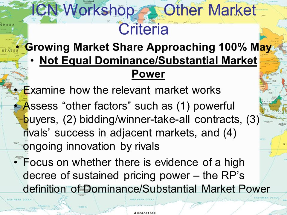 ICN Workshop Other Market Criteria Growing Market Share Approaching 100% May Not Equal Dominance/Substantial Market Power Examine how the relevant market works Assess other factors such as (1) powerful buyers, (2) bidding/winner-take-all contracts, (3) rivals success in adjacent markets, and (4) ongoing innovation by rivals Focus on whether there is evidence of a high decree of sustained pricing power – the RPs definition of Dominance/Substantial Market Power