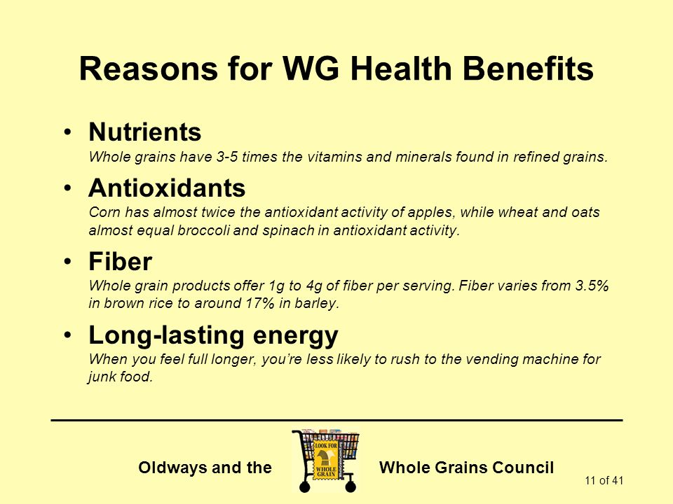 Oldways and the Whole Grains Council 11 of 41 Reasons for WG Health Benefits Nutrients Whole grains have 3-5 times the vitamins and minerals found in refined grains.