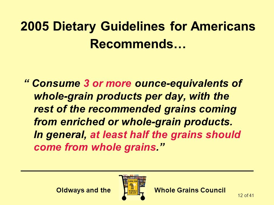 Oldways and the Whole Grains Council 12 of 41 2005 Dietary Guidelines for Americans Recommends… Consume 3 or more ounce-equivalents of whole-grain products per day, with the rest of the recommended grains coming from enriched or whole-grain products.