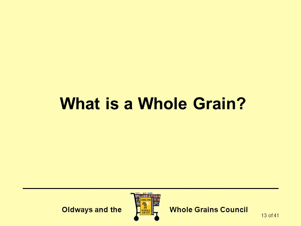 Oldways and the Whole Grains Council 13 of 41 What is a Whole Grain?