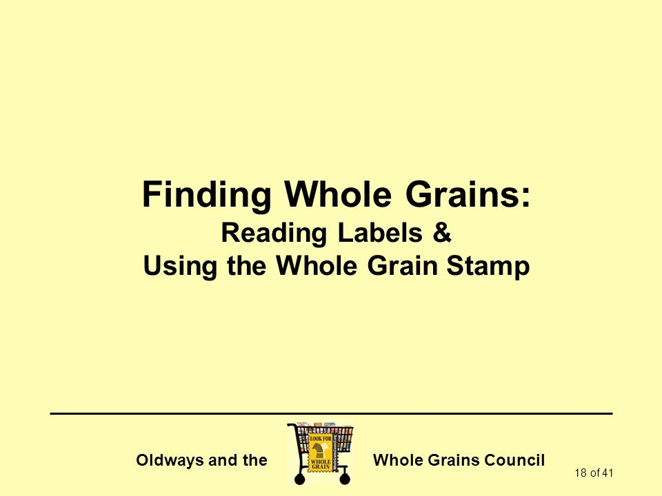 Oldways and the Whole Grains Council 18 of 41 Finding Whole Grains: Reading Labels & Using the Whole Grain Stamp