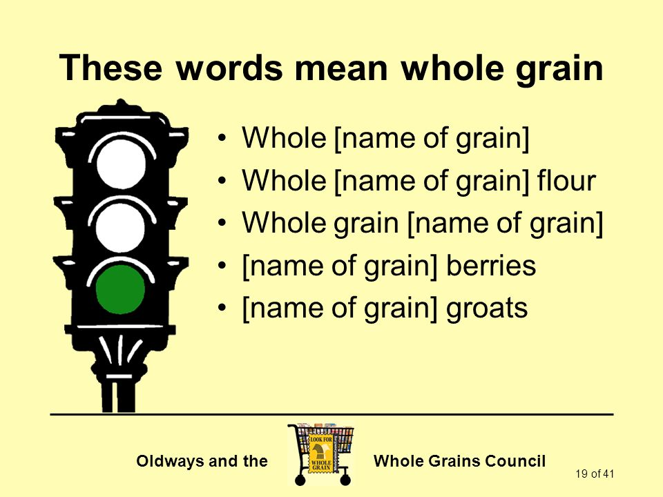 Oldways and the Whole Grains Council 19 of 41 These words mean whole grain Whole [name of grain] Whole [name of grain] flour Whole grain [name of grain] [name of grain] berries [name of grain] groats
