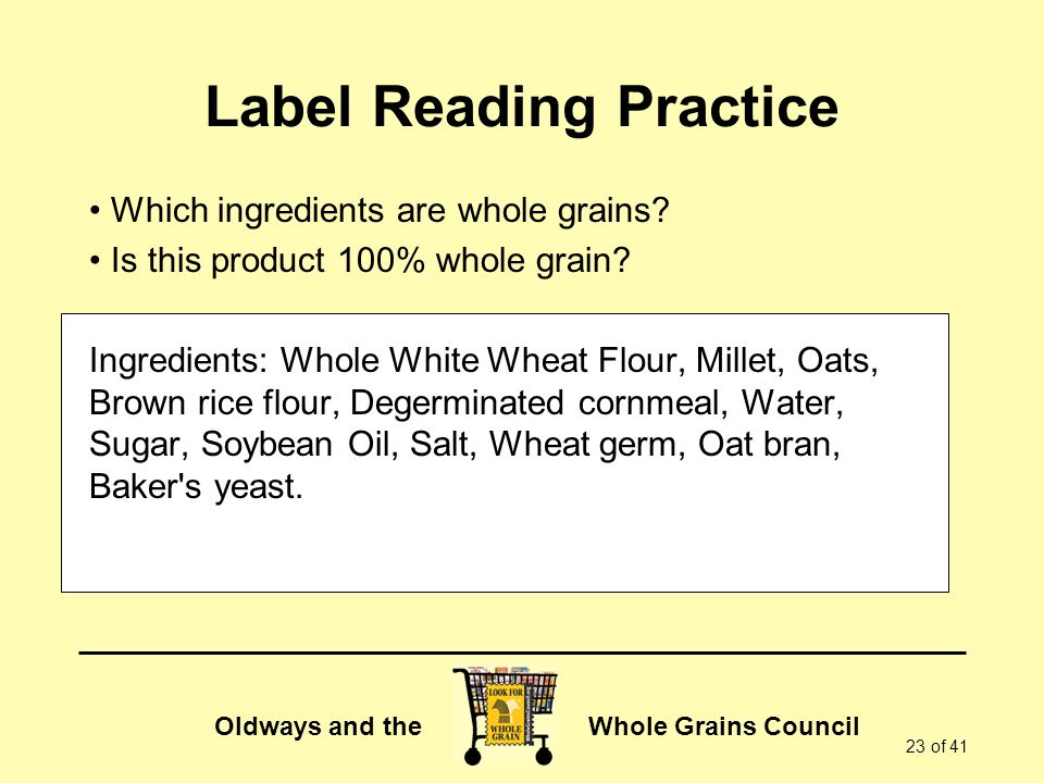 Oldways and the Whole Grains Council 23 of 41 Label Reading Practice Which ingredients are whole grains.