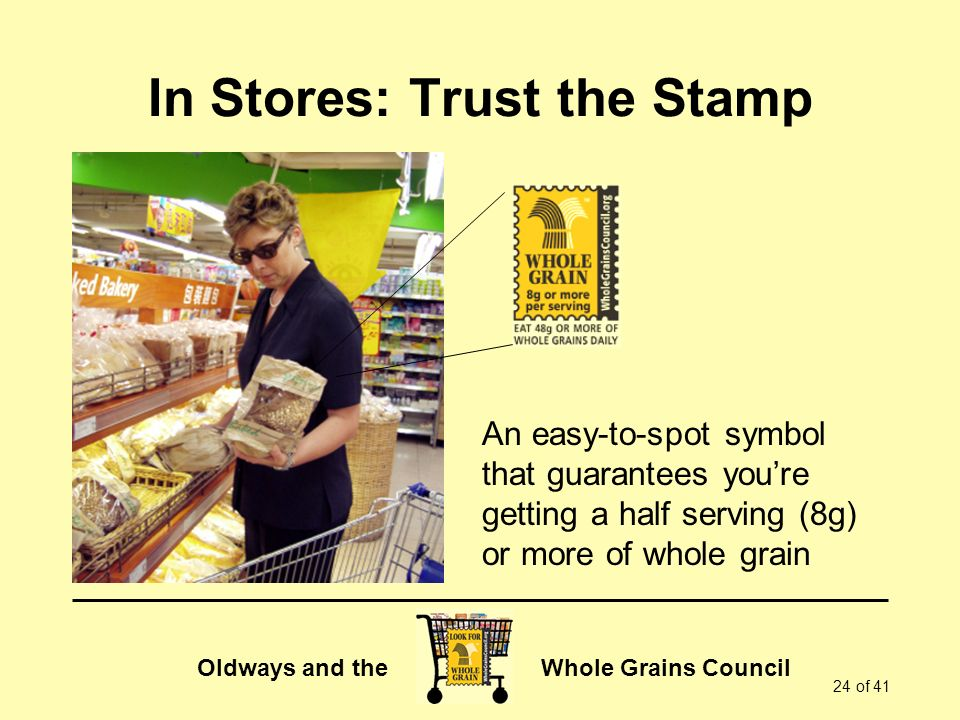 Oldways and the Whole Grains Council 24 of 41 In Stores: Trust the Stamp An easy-to-spot symbol that guarantees youre getting a half serving (8g) or more of whole grain