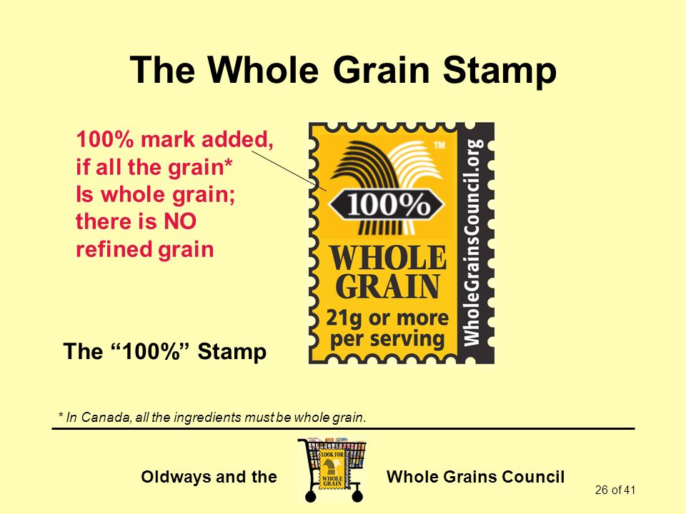 Oldways and the Whole Grains Council 26 of 41 The Whole Grain Stamp 100% mark added, if all the grain* Is whole grain; there is NO refined grain The 100% Stamp * In Canada, all the ingredients must be whole grain.