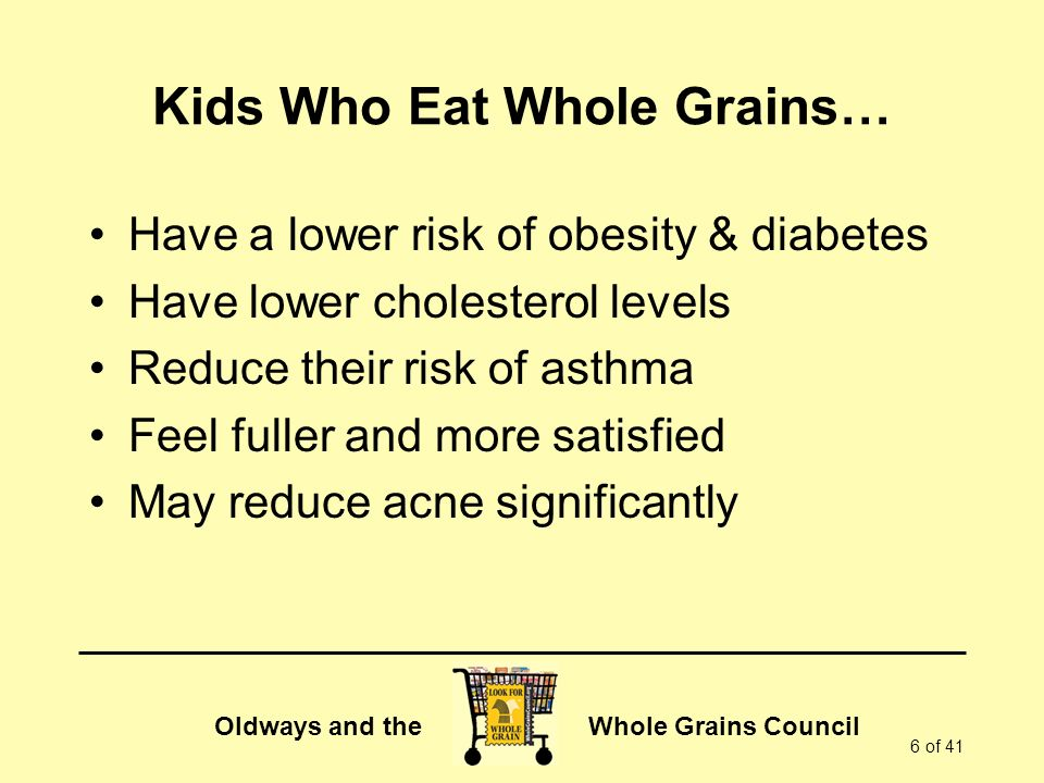 Oldways and the Whole Grains Council 6 of 41 Kids Who Eat Whole Grains… Have a lower risk of obesity & diabetes Have lower cholesterol levels Reduce their risk of asthma Feel fuller and more satisfied May reduce acne significantly