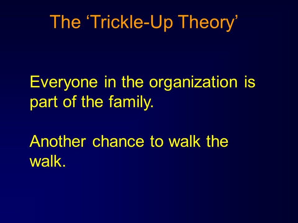 The Trickle-Up Theory Everyone in the organization is part of the family. Another chance to walk the walk.