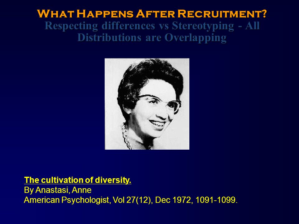 What Happens After Recruitment? Respecting differences vs Stereotyping - All Distributions are Overlapping The cultivation of diversity. By Anastasi,