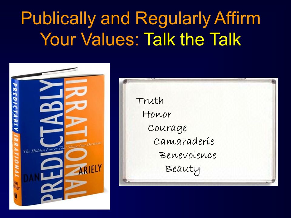 Publically and Regularly Affirm Your Values: Talk the Talk Truth Honor Courage Camaraderie Benevolence Beauty