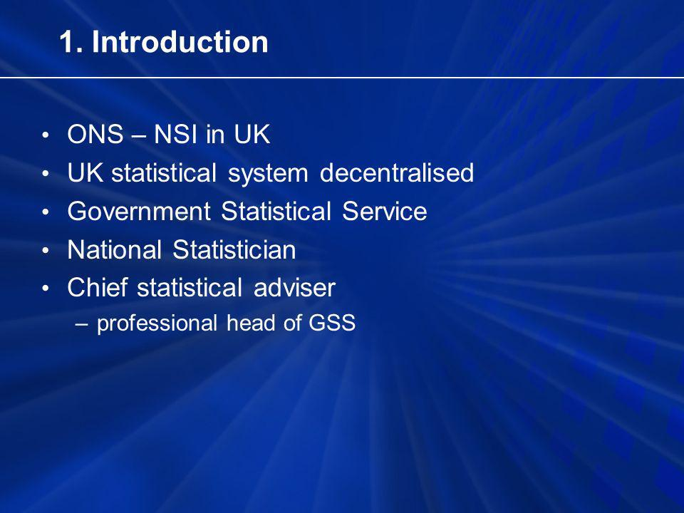 1. Introduction ONS – NSI in UK UK statistical system decentralised Government Statistical Service National Statistician Chief statistical adviser –pr