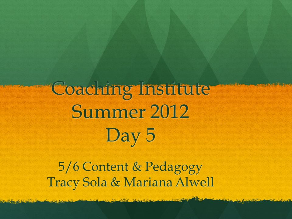 Coaching Institute Summer 2012 Day 5 5/6 Content & Pedagogy Tracy Sola & Mariana Alwell