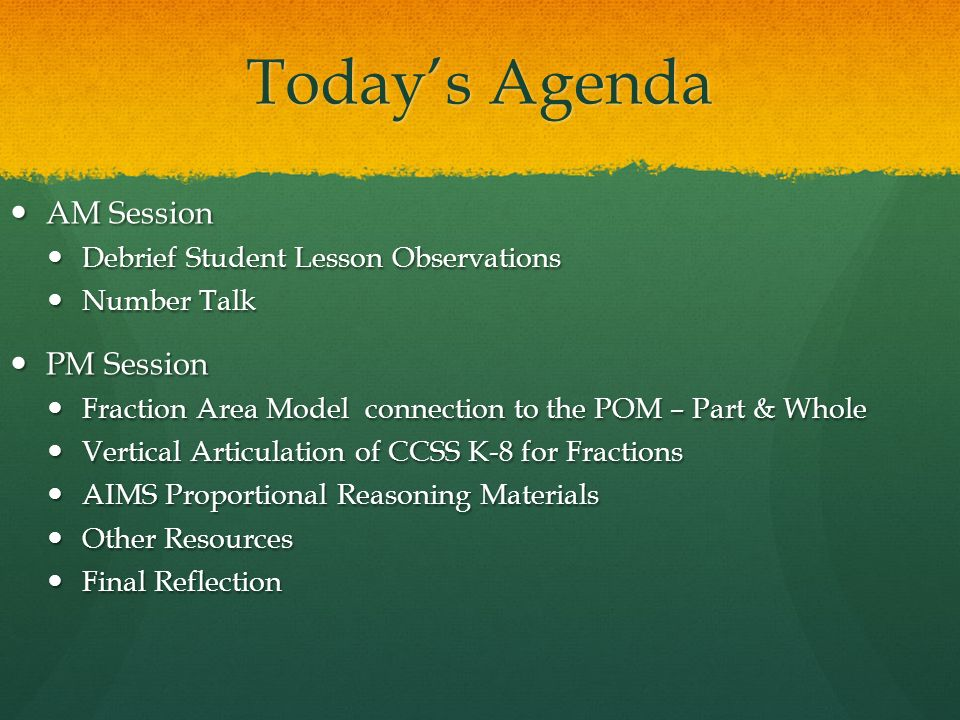 Todays Agenda AM Session AM Session Debrief Student Lesson Observations Debrief Student Lesson Observations Number Talk Number Talk PM Session PM Session Fraction Area Model connection to the POM – Part & Whole Fraction Area Model connection to the POM – Part & Whole Vertical Articulation of CCSS K-8 for Fractions Vertical Articulation of CCSS K-8 for Fractions AIMS Proportional Reasoning Materials AIMS Proportional Reasoning Materials Other Resources Other Resources Final Reflection Final Reflection