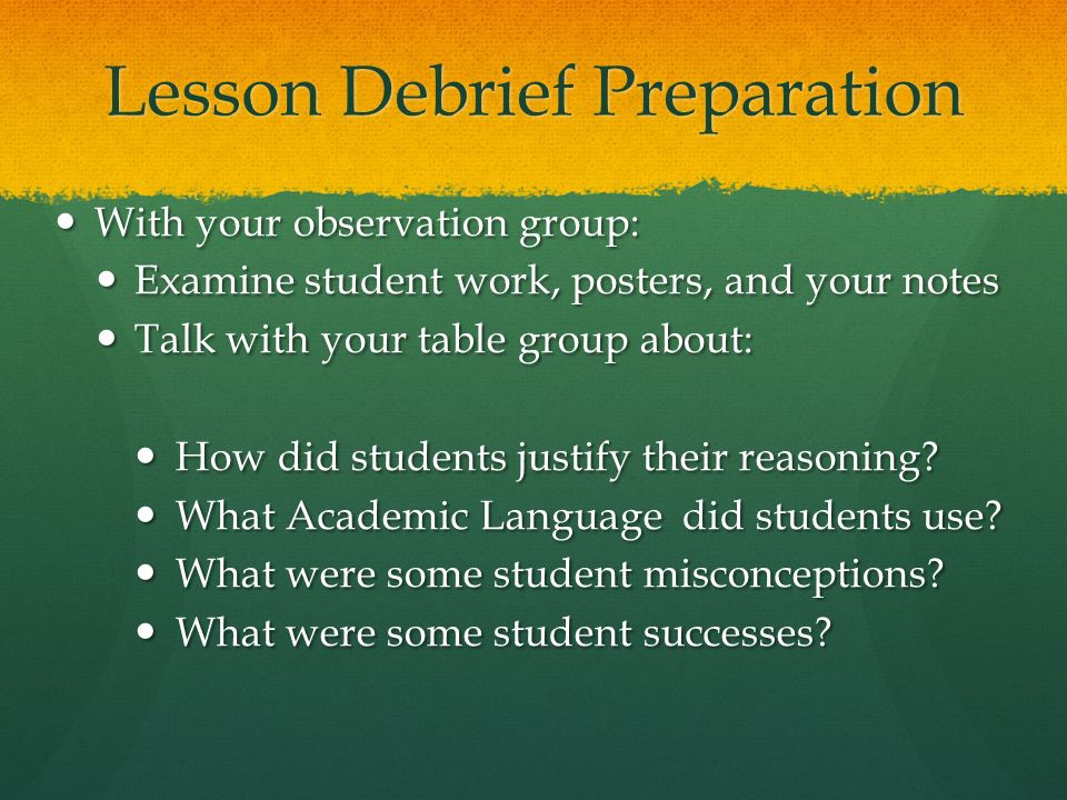 Lesson Debrief Preparation With your observation group: With your observation group: Examine student work, posters, and your notes Examine student wor