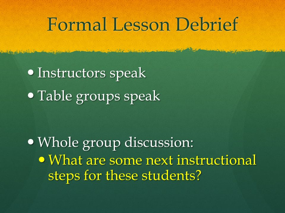 Formal Lesson Debrief Instructors speak Instructors speak Table groups speak Table groups speak Whole group discussion: Whole group discussion: What are some next instructional steps for these students.