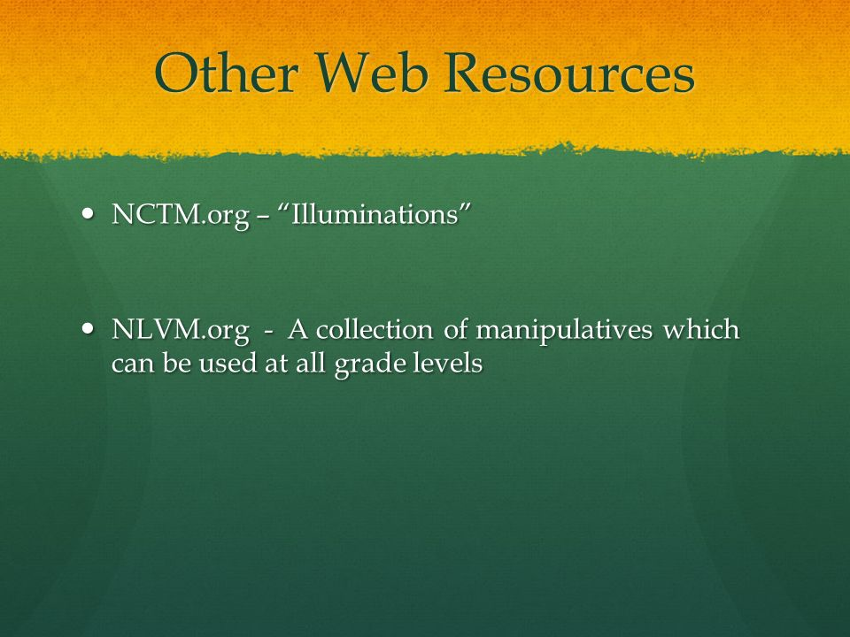 Other Web Resources NCTM.org – Illuminations NCTM.org – Illuminations NLVM.org - A collection of manipulatives which can be used at all grade levels N