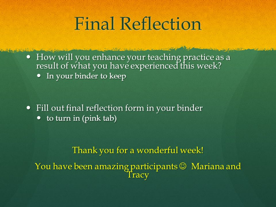 Final Reflection How will you enhance your teaching practice as a result of what you have experienced this week.