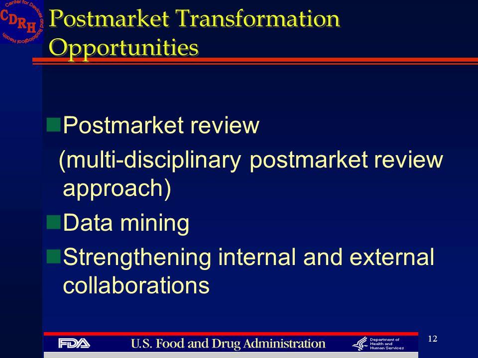 12 Postmarket Transformation Opportunities nPostmarket review (multi-disciplinary postmarket review approach) nData mining nStrengthening internal and