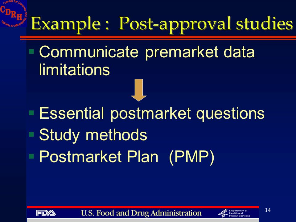 14 Example : Post-approval studies Communicate premarket data limitations Essential postmarket questions Study methods Postmarket Plan (PMP)