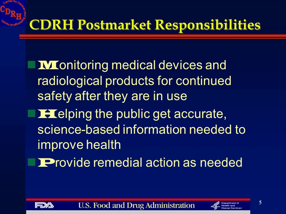 5 CDRH Postmarket Responsibilities M onitoring medical devices and radiological products for continued safety after they are in use H elping the publi