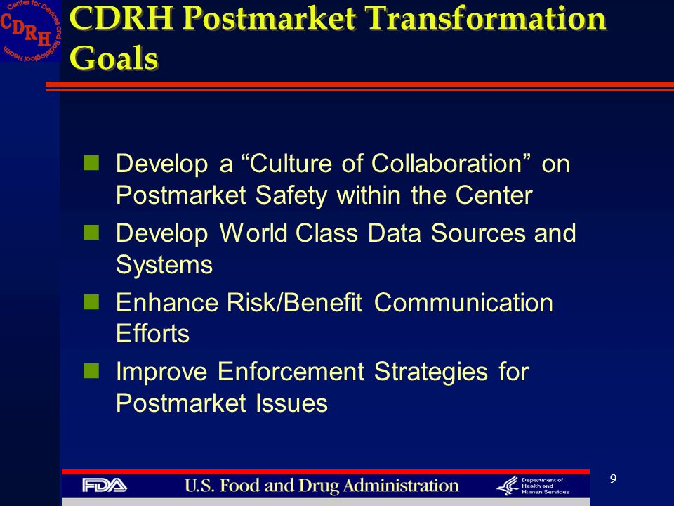9 CDRH Postmarket Transformation Goals Develop a Culture of Collaboration on Postmarket Safety within the Center Develop World Class Data Sources and