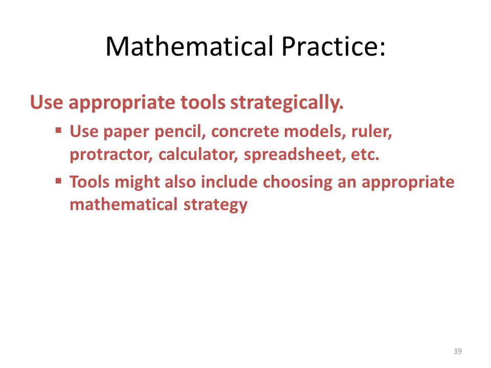 Mathematical Practice: Use appropriate tools strategically. Use paper pencil, concrete models, ruler, protractor, calculator, spreadsheet, etc. Tools