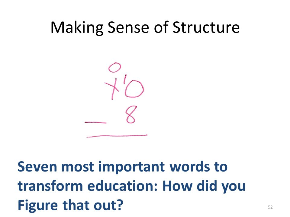 Making Sense of Structure Seven most important words to transform education: How did you Figure that out? 52