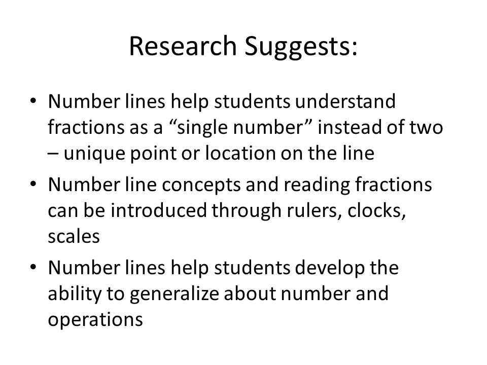 Research Suggests: Number lines help students understand fractions as a single number instead of two – unique point or location on the line Number lin