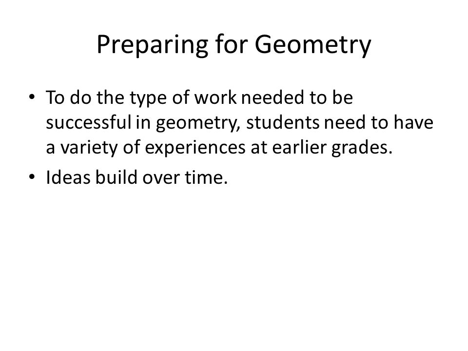 Preparing for Geometry To do the type of work needed to be successful in geometry, students need to have a variety of experiences at earlier grades. I
