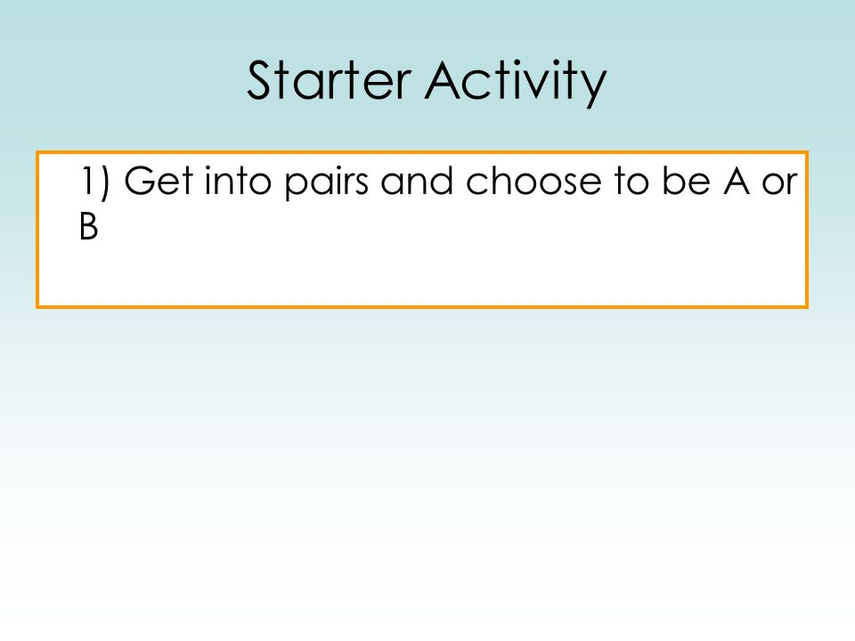 Starter Activity 1) Get into pairs and choose to be A or B