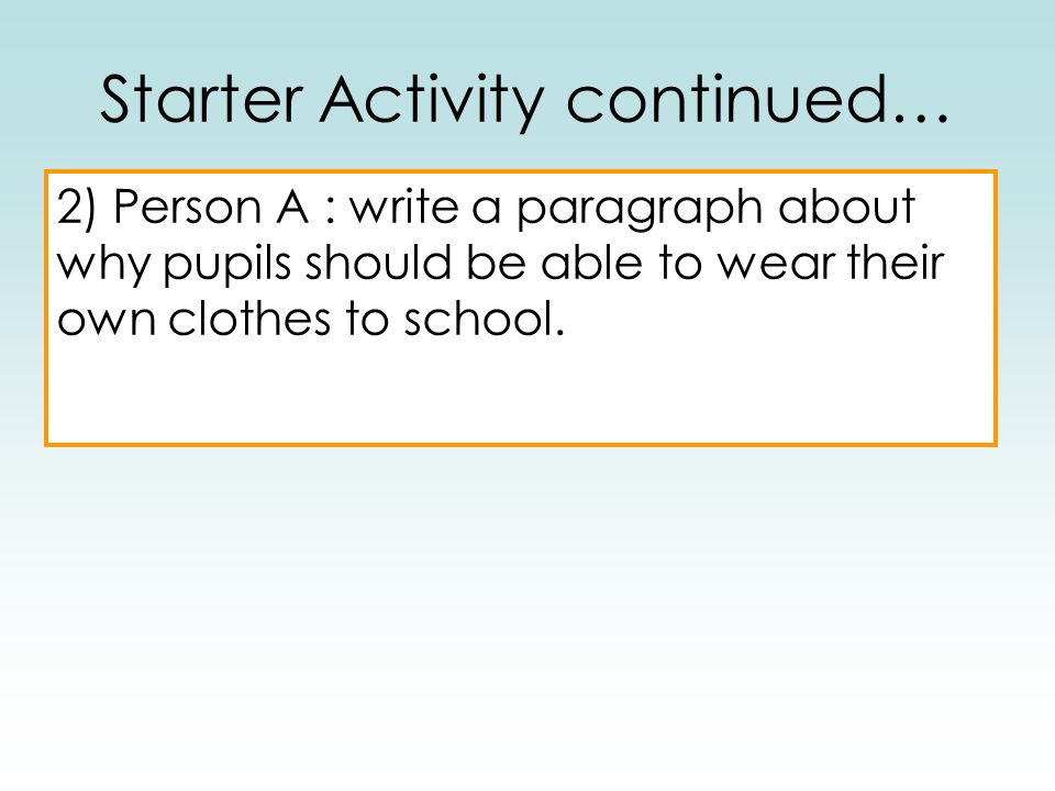2) Person A : write a paragraph about why pupils should be able to wear their own clothes to school. Starter Activity continued…