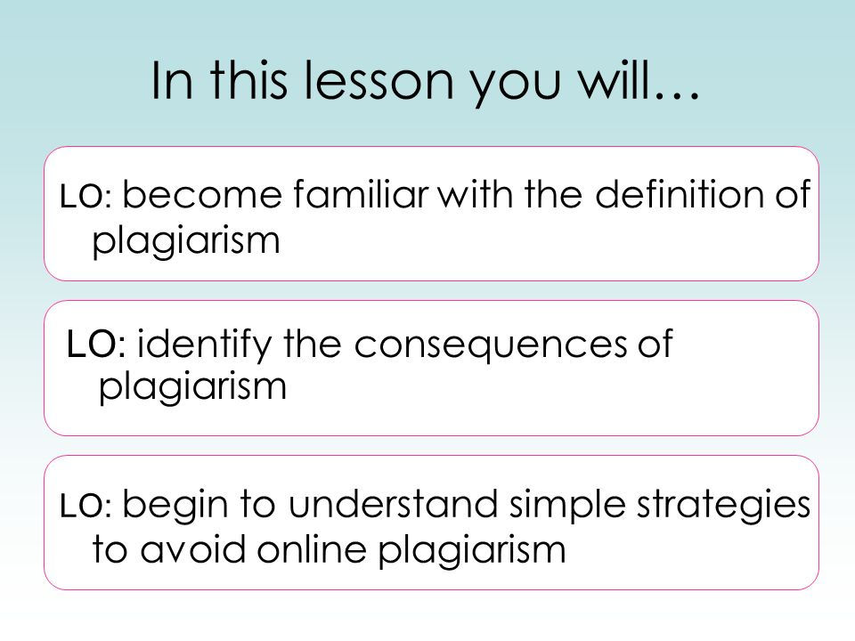 In this lesson you will… LO: begin to understand simple strategies to avoid online plagiarism LO: become familiar with the definition of plagiarism LO